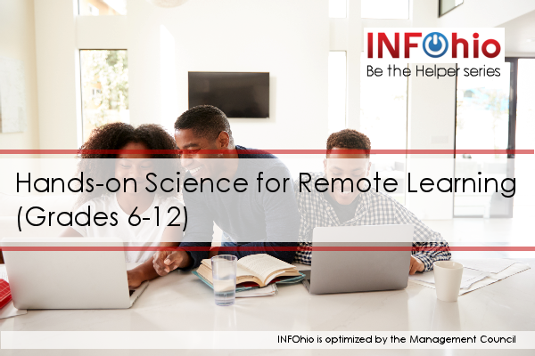Be the Helper Webinar Series—Support Ohio's Remote Learning with Quality Content from INFOhio: Hands-on Science for Remote Learning (Grades 6-12)
